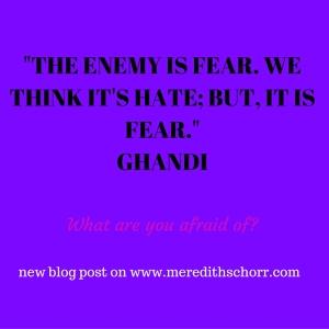 THE ENEMY IS FEAR. WE THINK IT'S HATE; BUT, IT IS FEAR.GHANDI